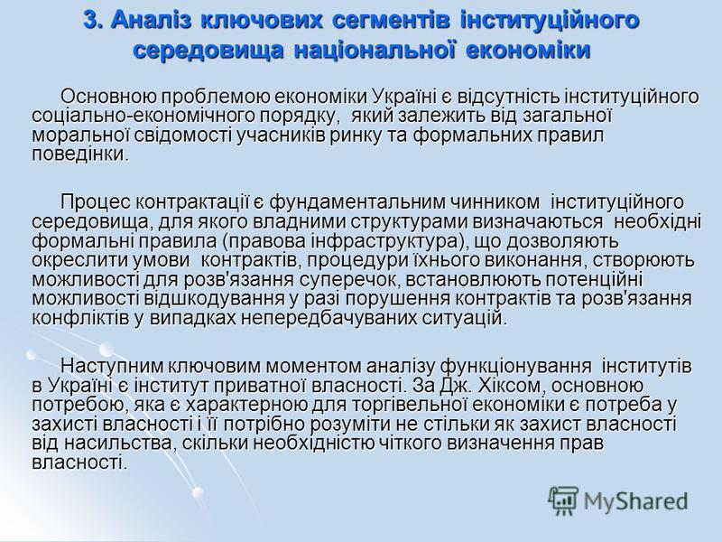 3. Аналіз ключових сегментів інституційного середовища національної економіки Основною проблемою економіки Україні є відсутність інституційного соціально-економічного порядку, який залежить від загальної моральної свідомості учасників ринку та формал