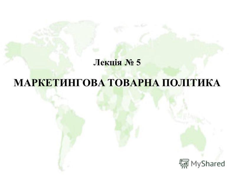 Лекція 5 МАРКЕТИНГОВА ТОВАРНА ПОЛІТИКА