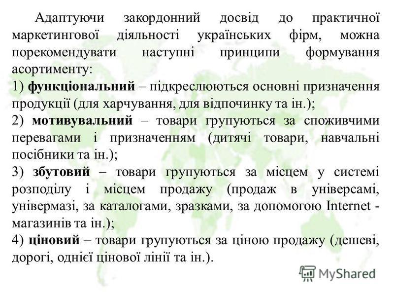 Адаптуючи закордонний досвід до практичної маркетингової діяльності українських фірм, можна порекомендувати наступні принципи формування асортименту: 1) функціональний – підкреслюються основні призначення продукції (для харчування, для відпочинку та
