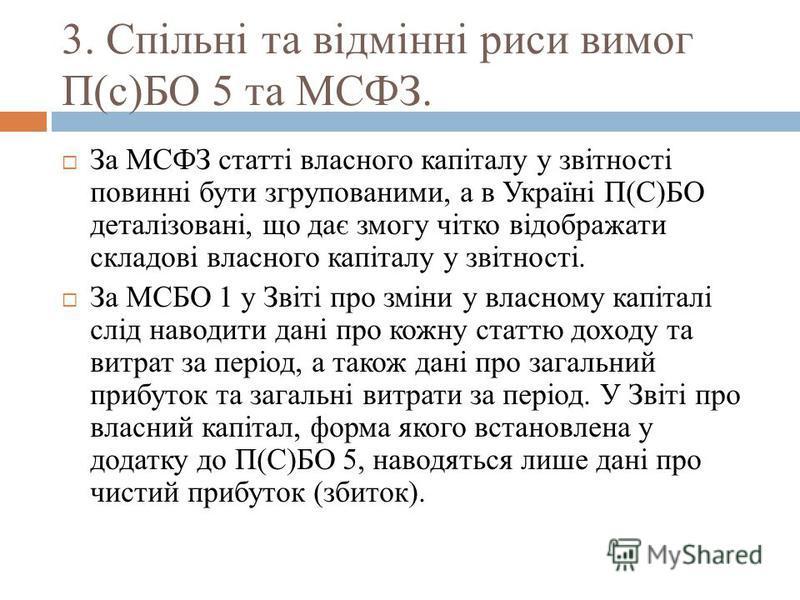 3. Спільні та відмінні риси вимог П(с)БО 5 та МСФЗ. За МСФЗ статті власного капіталу у звітності повинні бути згрупованими, а в Україні П(С)БО деталізовані, що дає змогу чітко відображати складові власного капіталу у звітності. За МСБО 1 у Звіті про