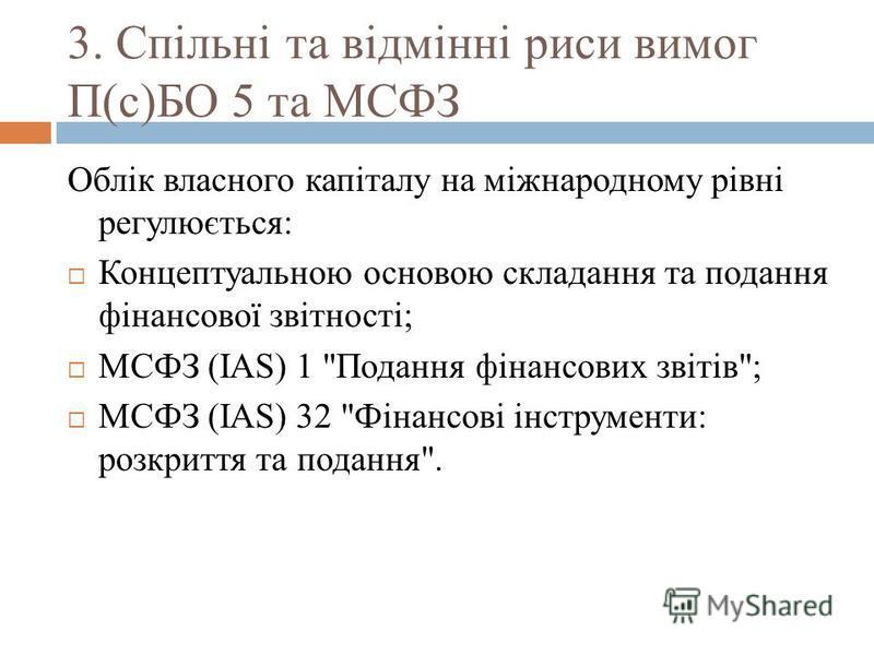 3. Спільні та відмінні риси вимог П(с)БО 5 та МСФЗ Облік власного капіталу на міжнародному рівні регулюється: Концептуальною основою складання та подання фінансової звітності; МСФЗ (IAS) 1