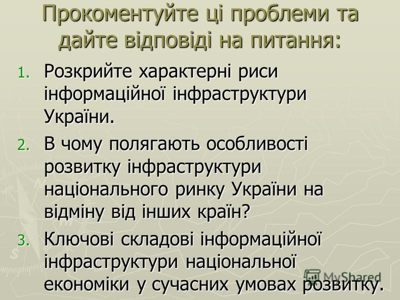 Прокоментуйте ці проблеми та дайте відповіді на питання: 1. Розкрийте характерні риси інформаційної інфраструктури України. 2. В чому полягають особливості розвитку інфраструктури національного ринку України на відміну від інших країн? 3. Ключові скл