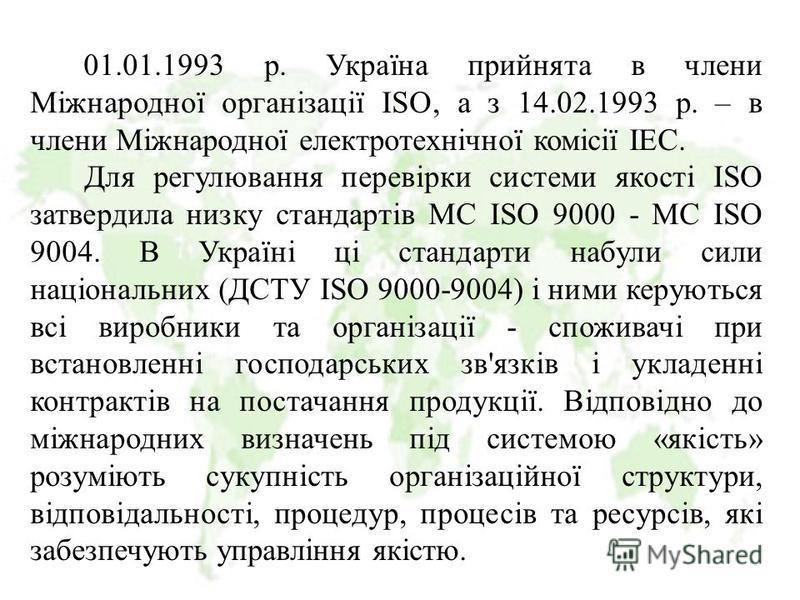 01.01.1993 р. Україна прийнята в члени Міжнародної організації ІSО, а з 14.02.1993 р. – в члени Міжнародної електротехнічної комісії ІЕС. Для регулювання перевірки системи якості ІSО затвердила низку стандартів МС ІSО 9000 - МС ІSО 9004. В Україні ці