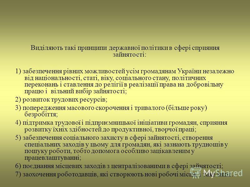 Виділяють такі принципи державної політики в сфері сприяння зайнятості: 1) забезпечення рівних можливостей усім громадянам України незалежно від національності, статі, віку, соціального стану, політичних переконань і ставлення до релігії в реалізації