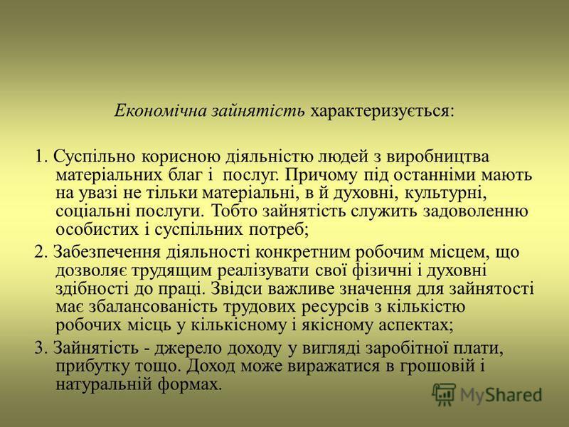Економічна зайнятість характеризується: 1. Суспільно корисною діяльністю людей з виробництва матеріальних благ і послуг. Причому під останніми мають на увазі не тільки матеріальні, в й духовні, культурні, соціальні послуги. Тобто зайнятість служить з