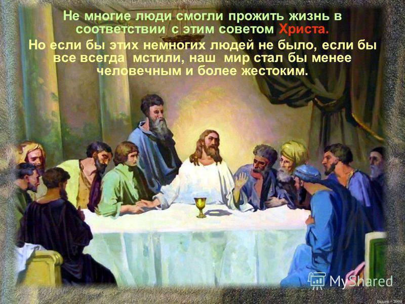 Не многие люди смогли прожить жизнь в соответствии с этим советом Христа. Но если бы этих немногих людей не было, если бы все всегда мстили, наш мир стал бы менее человечным и более жестоким.