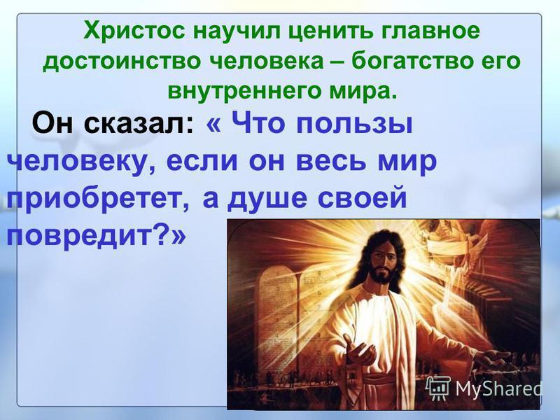 Христос научил ценить главное достоинство человека – богатство его внутреннего мира. Он сказал: « Что пользы человеку, если он весь мир приобретет, а душе своей повредит?»