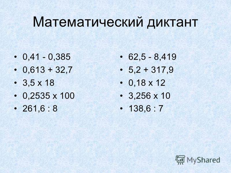 Математический диктант 0,41 - 0,385 0,613 + 32,7 3,5 х 18 0,2535 х 100 261,6 : 8 62,5 - 8,419 5,2 + 317,9 0,18 х 12 3,256 х 10 138,6 : 7