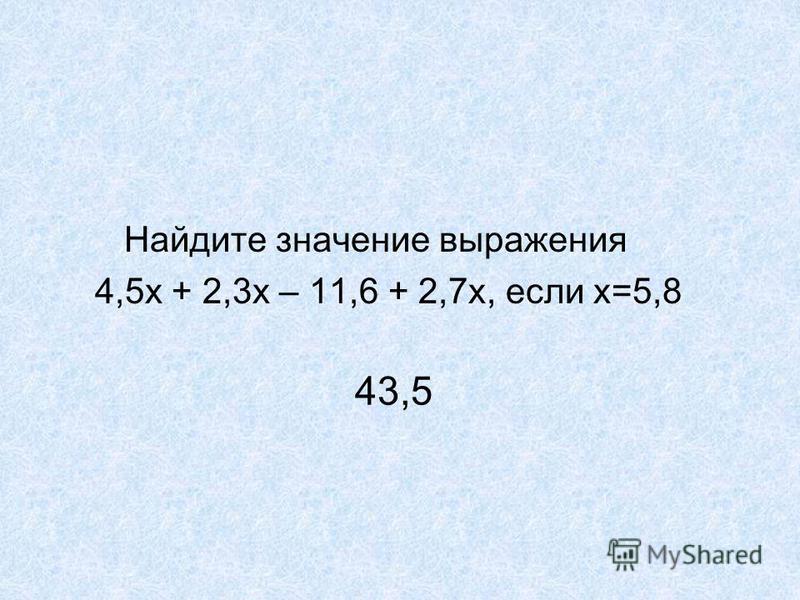 Найдите значение выражения 4,5 х + 2,3 х – 11,6 + 2,7 х, если х=5,8 43,5