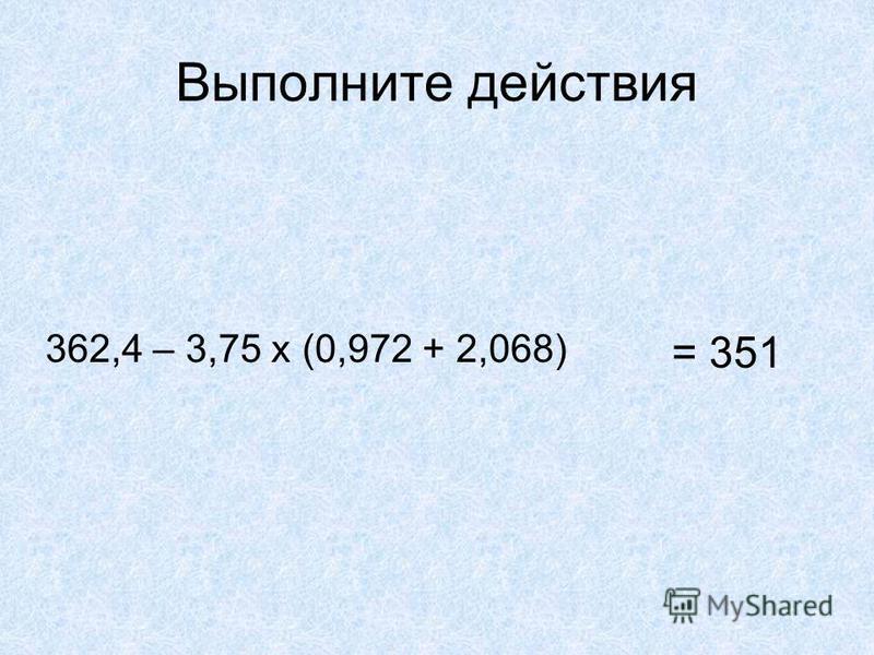 Выполните действия 362,4 – 3,75 х (0,972 + 2,068) = 351