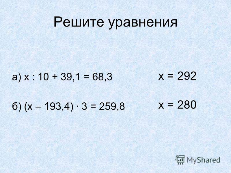 Решите уравнения а) х : 10 + 39,1 = 68,3 б) (х – 193,4) · 3 = 259,8 x = 292 x = 280
