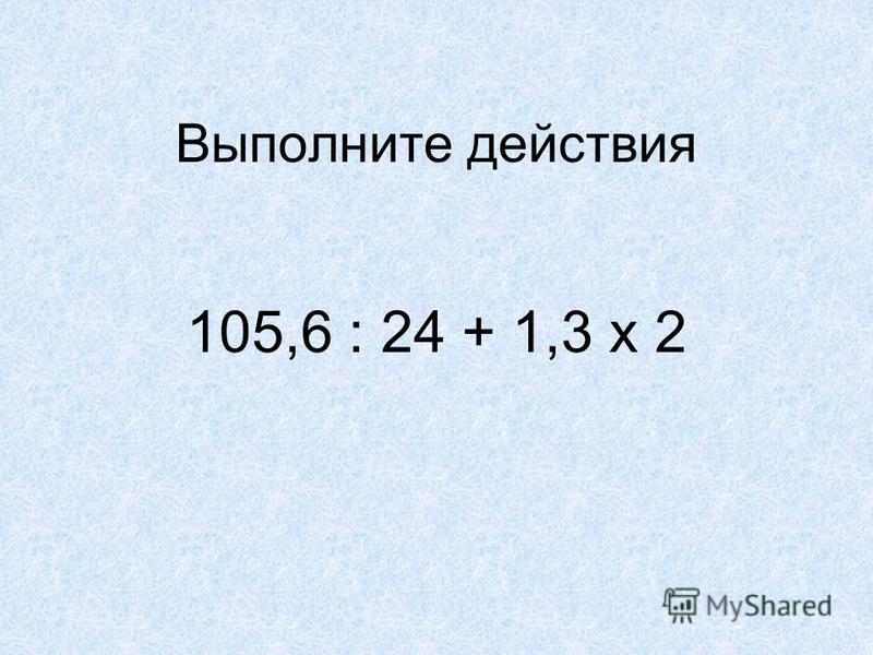 Выполните действия 105,6 : 24 + 1,3 х 2