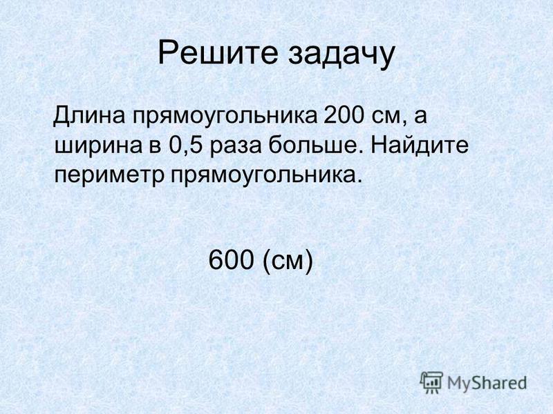 Решите задачу Длина прямоугольника 200 см, а ширина в 0,5 раза больше. Найдите периметр прямоугольника. 600 (см)