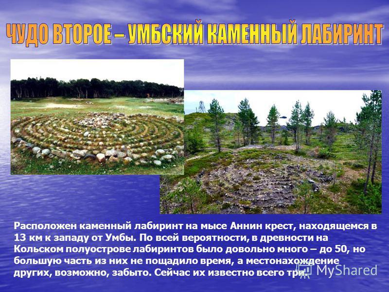 Расположен каменный лабиринт на мысе Аннин крест, находящемся в 13 км к западу от Умбы. По всей вероятности, в древности на Кольском полуострове лабиринтов было довольно много – до 50, но большую часть из них не пощадило время, а местонахождение друг