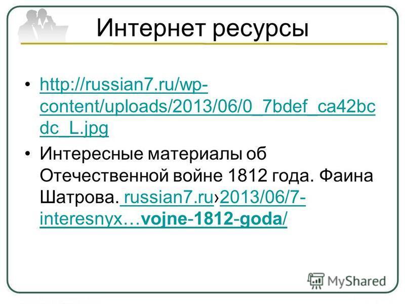 Интернет ресурсы http://russian7.ru/wp- content/uploads/2013/06/0_7bdef_ca42bc dc_L.jpghttp://russian7.ru/wp- content/uploads/2013/06/0_7bdef_ca42bc dc_L.jpg Интересные материалы об Отечественной войне 1812 года. Фаина Шатрова. russian7.ru2013/06/7-