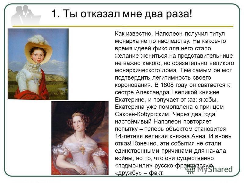 1. Ты отказал мне два раза! Как известно, Наполеон получил титул монарха не по наследству. На какое-то время идеей фикс для него стало желание жениться на представительнице не важно какого, но обязательно великого монархического дома. Тем самым он мо