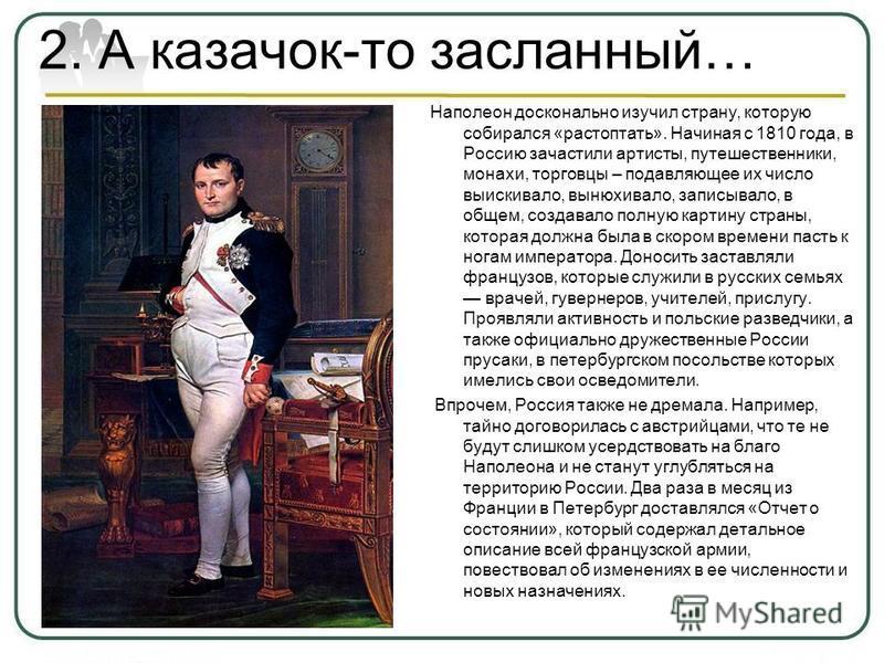 2. А казачок-то засланный… Наполеон досконально изучил страну, которую собирался «растоптать». Начиная с 1810 года, в Россию зачастили артисты, путешественники, монахи, торговцы – подавляющее их число выискивало, вынюхивало, записывало, в общем, созд