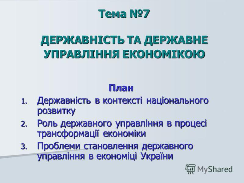 Тема 7 ДЕРЖАВНІСТЬ ТА ДЕРЖАВНЕ УПРАВЛІННЯ ЕКОНОМІКОЮ План 1. Державність в контексті національного розвитку 2. Роль державного управління в процесі трансформації економіки 3. Проблеми становлення державного управління в економіці України