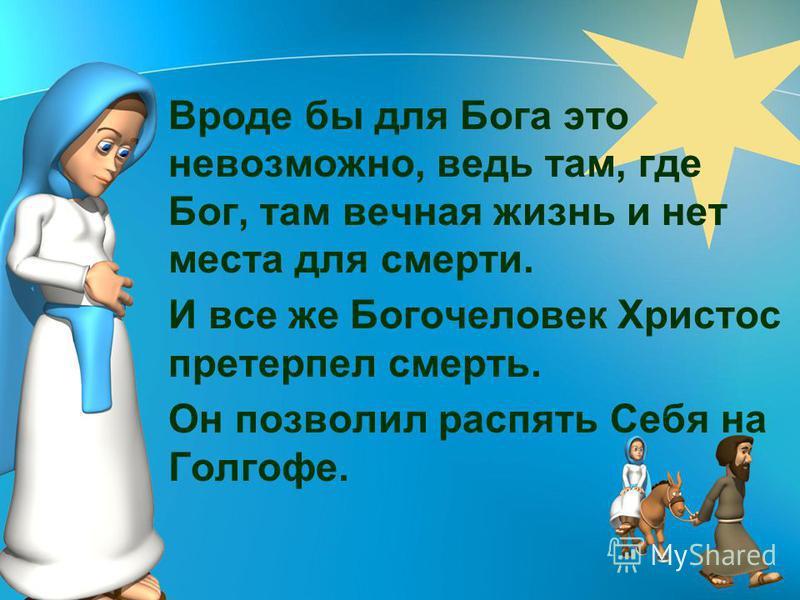 Вроде бы для Бога это невозможно, ведь там, где Бог, там вечная жизнь и нет места для смерти. И все же Богочеловек Христос претерпел смерть. Он позволил распять Себя на Голгофе.
