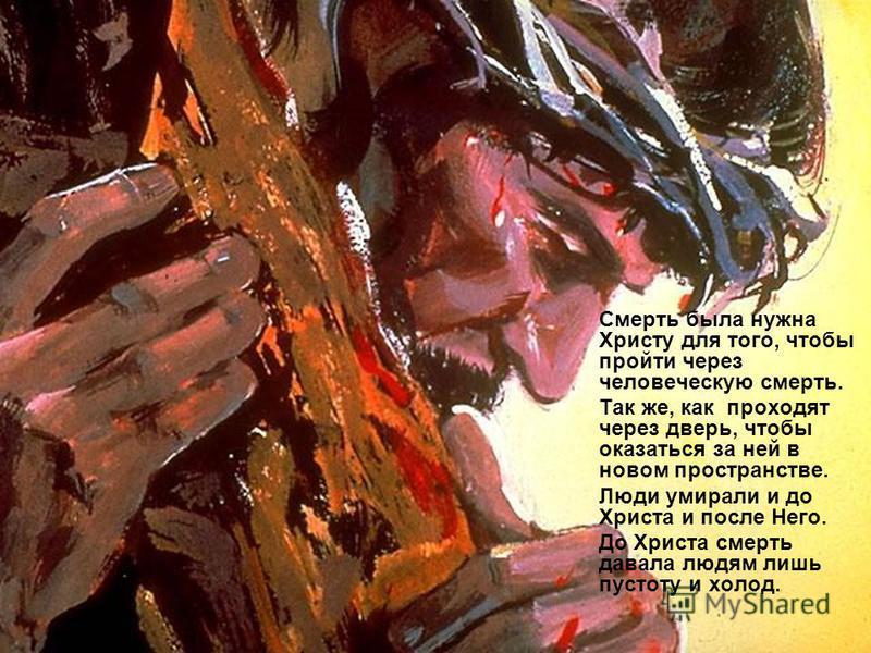 Смерть была нужна Христу для того, чтобы пройти через человеческую смерть. Так же, как проходят через дверь, чтобы оказаться за ней в новом пространстве. Люди умирали и до Христа и после Него. До Христа смерть давала людям лишь пустоту и холод.