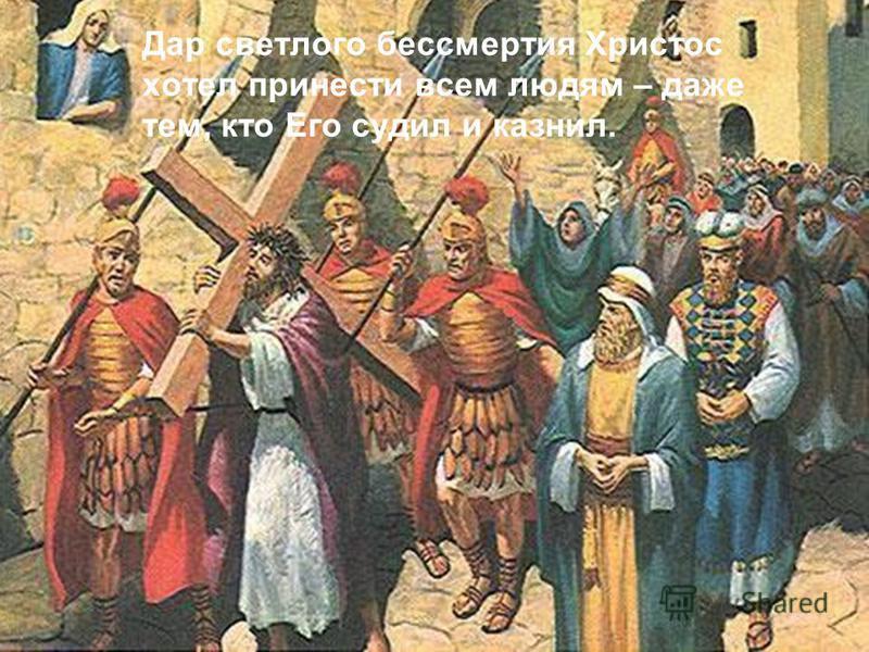 Your Topi c Goe s Her e Дар светлого бессмертия Христос хотел принести всем людям – даже тем, кто Его судил и казнил.