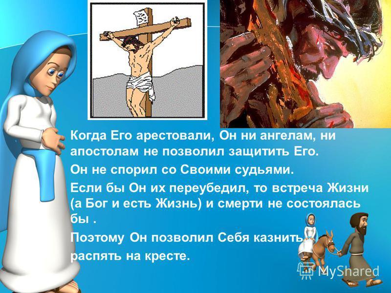 Когда Его арестовали, Он ни ангелам, ни апостолам не позволил защитить Его. Он не спорил со Своими судьями. Если бы Он их переубедил, то встреча Жизни (а Бог и есть Жизнь) и смерти не состоялась бы. Поэтому Он позволил Себя казнить, распять на кресте