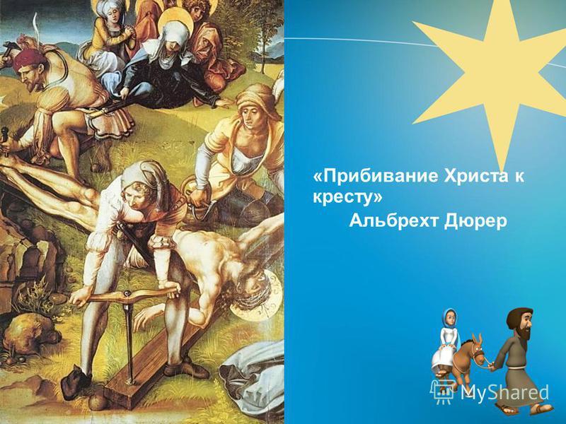 «Прибивание Христа к кресту» Альбрехт Дюрер