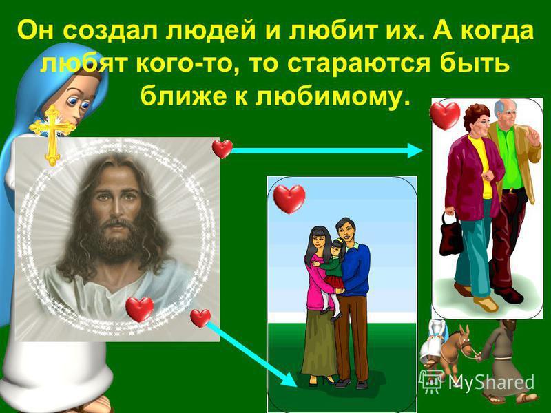 Он создал людей и любит их. А когда любят кого-то, то стараются быть ближе к любимому.