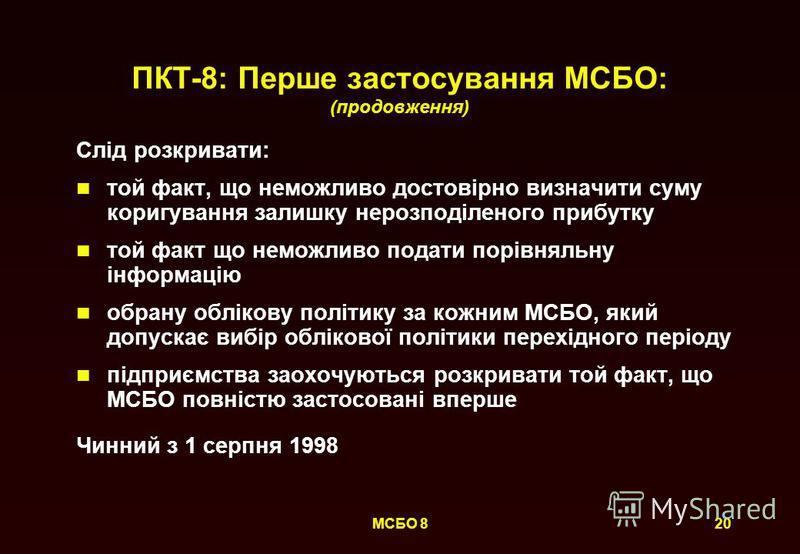 20МСБО 8 ПКТ-8: Перше застосування МСБО: (продовження) Слід розкривати: той факт, що неможливо достовірно визначити суму коригування залишку нерозподіленого прибутку той факт що неможливо подати порівняльну інформацію обрану облікову політику за кожн