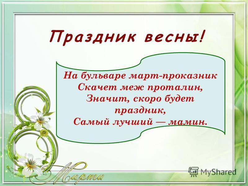 Праздник весны! На бульваре март-проказник Скачет меж проталин, Значит, скоро будет праздник, Самый лучший мамин.