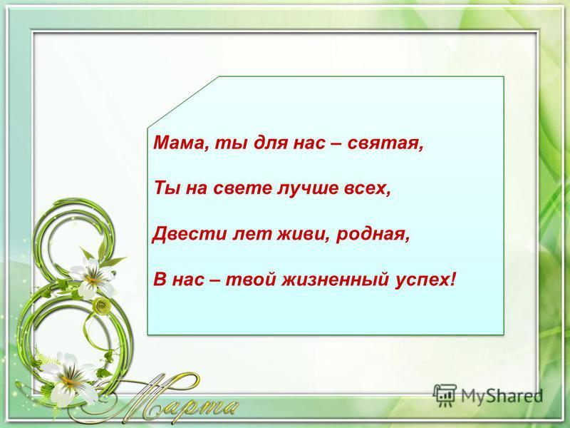 Мама, ты для нас – святая, Ты на свете лучше всех, Двести лет живи, родная, В нас – твой жизненный успех!