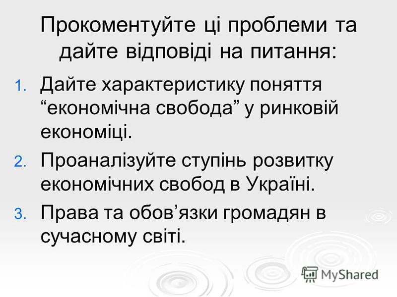 Прокоментуйте ці проблеми та дайте відповіді на питання: 1. Дайте характеристику поняття економічна свобода у ринковій економіці. 2. Проаналізуйте ступінь розвитку економічних свобод в Україні. 3. Права та обовязки громадян в сучасному світі.