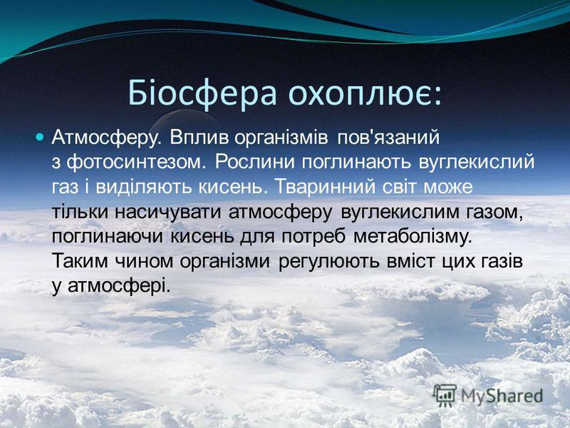 Біосфера охоплює: Атмосферу. Вплив організмів пов'язаний з фотосинтезом. Рослини поглинають вуглекислий газ і виділяють кисень. Тваринний світ може тільки насичувати атмосферу вуглекислим газом, поглинаючи кисень для потреб метаболізму. Таким чином о