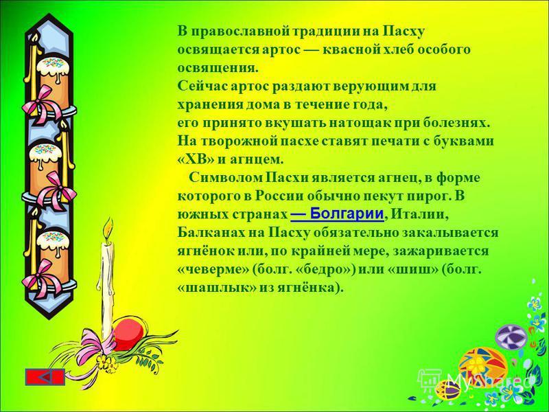 В православной традиции на Пасху освящается артос квасной хлеб особого освящения. Сейчас артос раздают верующим для хранения дома в течение года, его принято вкушать натощак при болезнях. На творожной пасхе ставят печати с буквами «ХВ» и агнцем. Симв