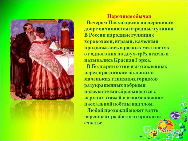 Народные обычаи Вечером Пасхи прямо на церковном дворе начинаются народные гуляния. В России народные гуляния с хороводами, играми, качелями продолжались в разных местностях от одного дня до двух-трёх недель и назывались Красная Горка. В Болгарии сот
