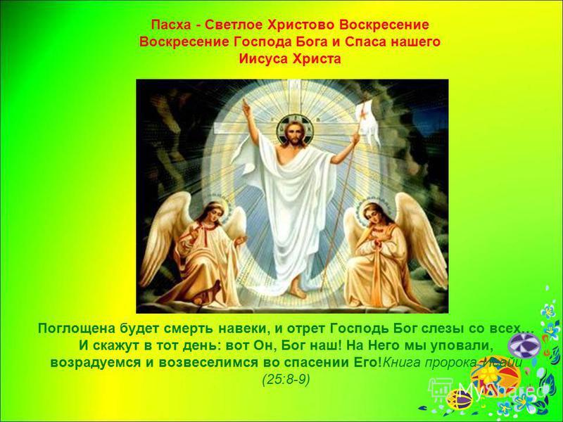 Паска - Светлое Христово Воскресение Воскресение Господа Бога и Спаса нашего Иисуса Христа Поглощена будет смерть навеки, и отрет Господь Бог слезы со всех… И скажут в тот день: вот Он, Бог наш! На Него мы уповали, возрадуемся и возвеселимся во спасе