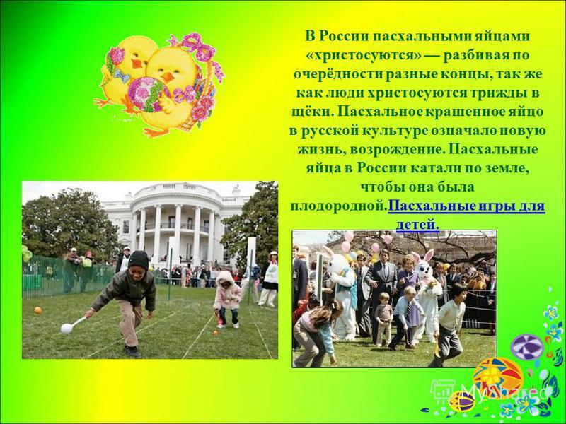 В России паскальными яйцами «христосуются» разбивая по очерёдности разные концы, так же как люди христосуются трижды в щёки. Паскальное крашенное яйцо в русской культуре означало новую жизнь, возрождение. Паскальные яйца в России катали по земле, что