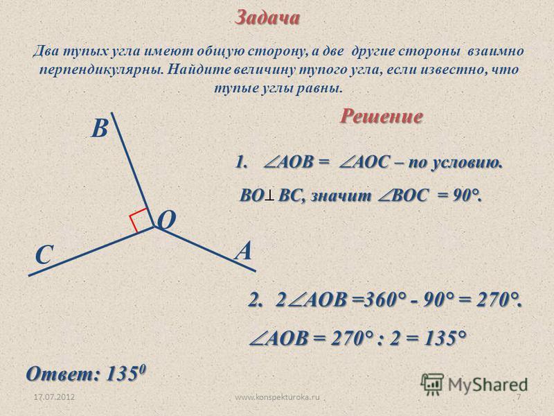 17.07.2012www.konspekturoka.ru7Задача A B C O Два тупых угла имеют общую сторону, а две другие стороны взаимно перпендикулярны. Найдите величину тупого угла, если известно, что тупые углы равны. Решение 1. АОВ = АОС – по условию. ВО ВС, значит ВОС =