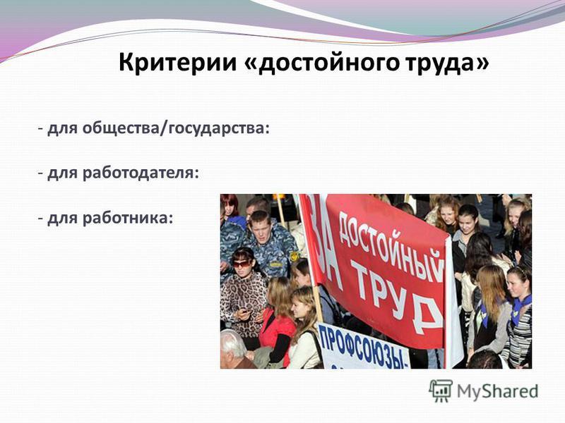 Критерии «достойного труда» - для общества/государства: - для работодателя: - для работника: