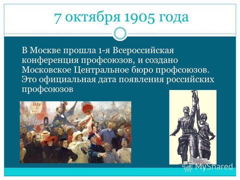 7 октября 1905 года В Москве прошла 1-я Всероссийская конференция профсоюзов, и создано Московское Центральное бюро профсоюзов. Это официальная дата появления российских профсоюзов