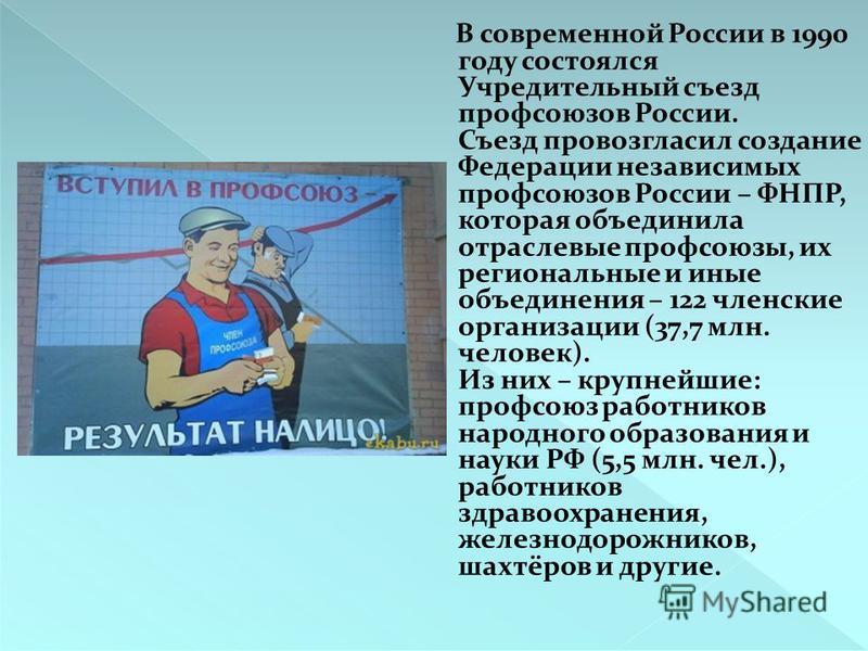 В современной России в 1990 году состоялся Учредительный съезд профсоюзов России. Съезд провозгласил создание Федерации независимых профсоюзов России – ФНПР, которая объединила отраслевые профсоюзы, их региональные и иные объединения – 122 членские о