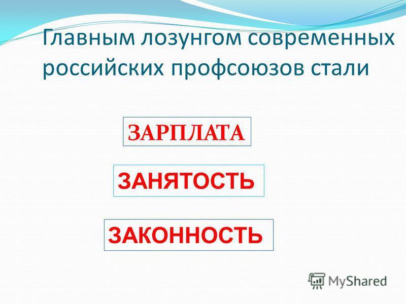 Главным лозунгом современных российских профсоюзов стали ЗАРПЛАТА ЗАНЯТОСТЬ ЗАКОННОСТЬ