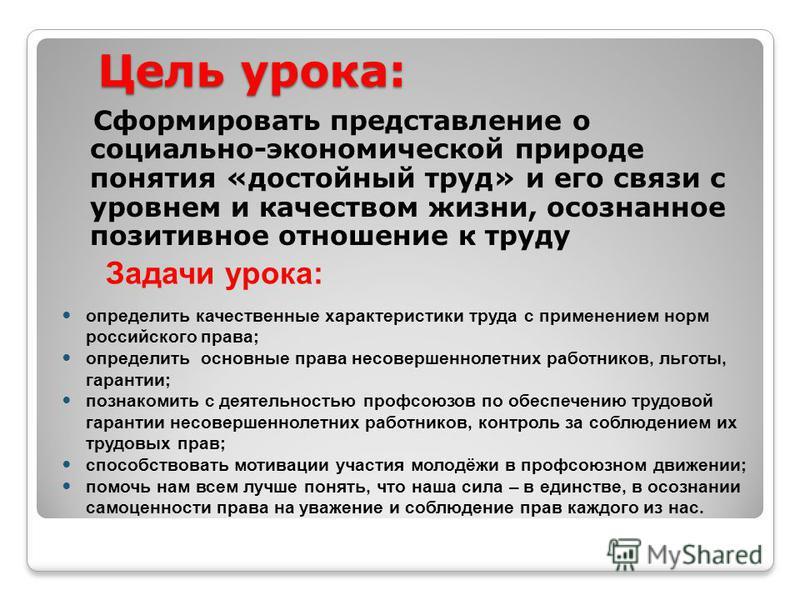 Цель урока: Сформировать представление о социально-экономической природе понятия «достойный труд» и его связи с уровнем и качеством жизни, осознанное позитивное отношение к труду определить качественные характеристики труда с применением норм российс