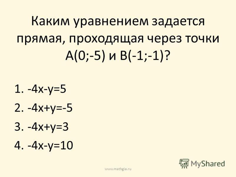 Каким уравнением задается прямая, проходящая через точки A(0;-5) и B(-1;-1)? 1.-4x-y=5 2.-4x+y=-5 3.-4x+y=3 4.-4x-y=10 www.mathgia.ru