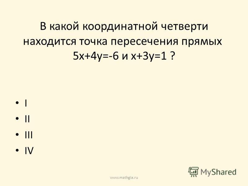 В какой координатной четверти находится точка пересечения прямых 5x+4y=-6 и x+3y=1 ? I II III IV www.mathgia.ru