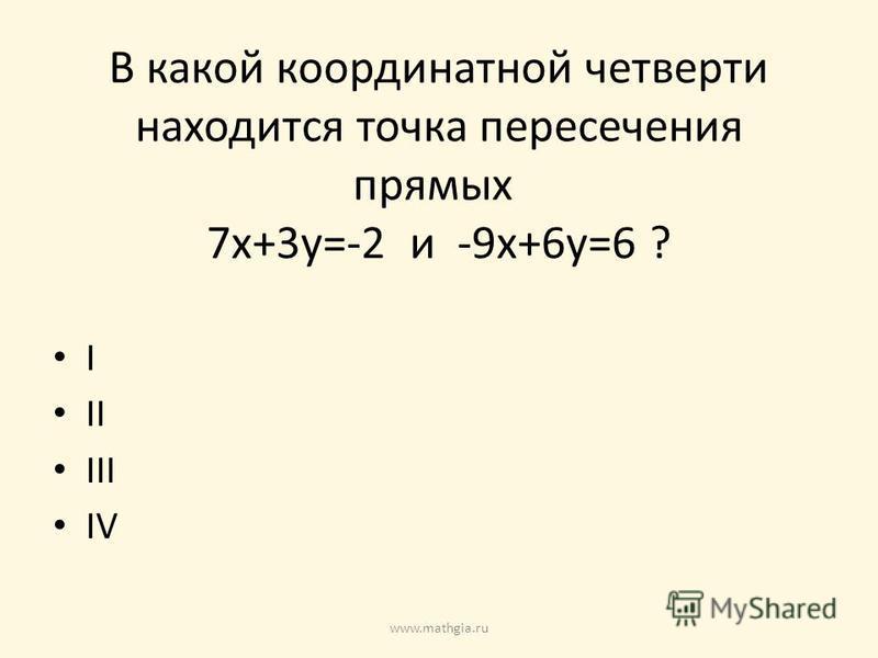 В какой координатной четверти находится точка пересечения прямых 7x+3y=-2 и -9x+6y=6 ? I II III IV www.mathgia.ru