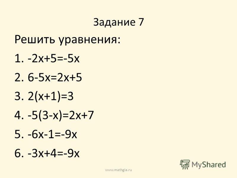 Задание 7 Решить уравнения: 1.-2x+5=-5x 2.6-5x=2x+5 3.2(x+1)=3 4.-5(3-x)=2x+7 5.-6x-1=-9x 6.-3x+4=-9x www.mathgia.ru