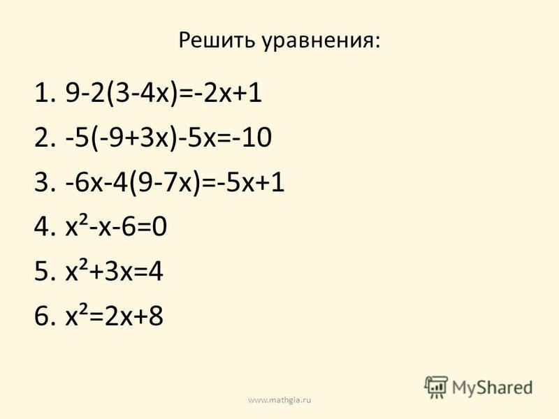 Решить уравнения: 1.9-2(3-4x)=-2x+1 2.-5(-9+3x)-5x=-10 3.-6x-4(9-7x)=-5x+1 4.x²-x-6=0 5.x²+3x=4 6.x²=2x+8 www.mathgia.ru