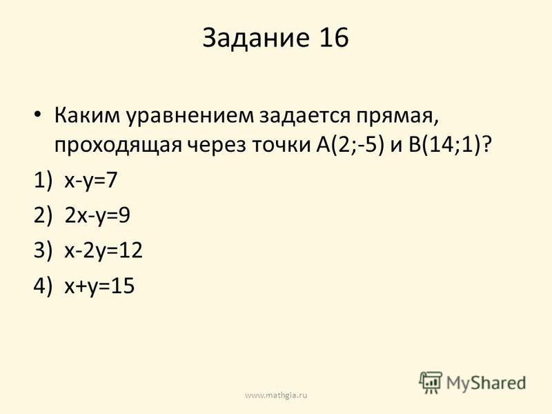 Задание 16 Каким уравнением задается прямая, проходящая через точки A(2;-5) и B(14;1)? 1)x-y=7 2)2x-y=9 3)x-2y=12 4)x+y=15 www.mathgia.ru