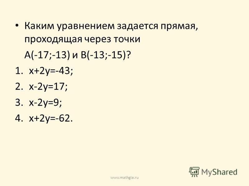 Каким уравнением задается прямая, проходящая через точки A(-17;-13) и B(-13;-15)? 1.x+2y=-43; 2.x-2y=17; 3.x-2y=9; 4.x+2y=-62. www.mathgia.ru